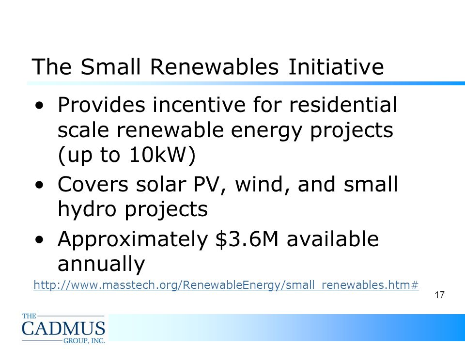 17 The Small Renewables Initiative Provides incentive for residential scale renewable energy projects (up to 10kW) Covers solar PV, wind, and small hydro projects Approximately $3.6M available annually http://www.masstech.org/RenewableEnergy/small_renewables.htm#