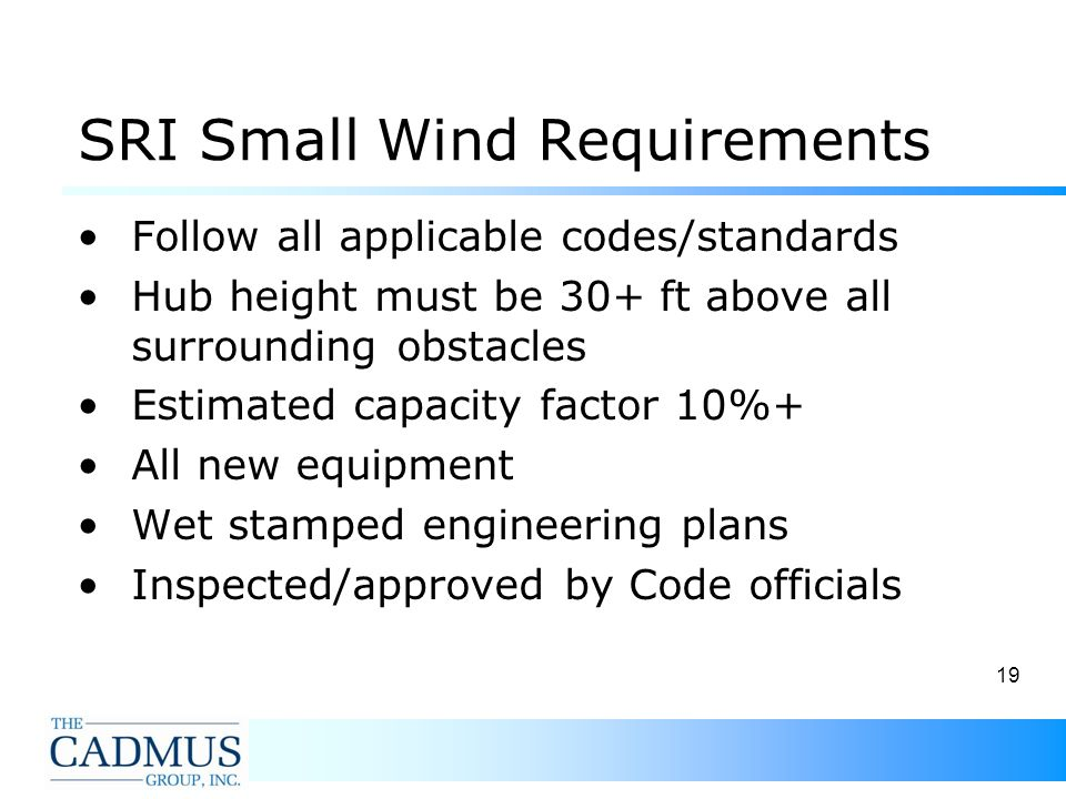 19 SRI Small Wind Requirements Follow all applicable codes/standards Hub height must be 30+ ft above all surrounding obstacles Estimated capacity factor 10%+ All new equipment Wet stamped engineering plans Inspected/approved by Code officials