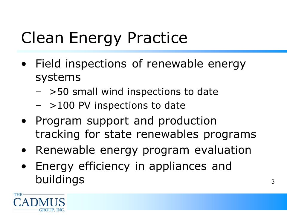 3 Clean Energy Practice Field inspections of renewable energy systems –>50 small wind inspections to date –>100 PV inspections to date Program support and production tracking for state renewables programs Renewable energy program evaluation Energy efficiency in appliances and buildings