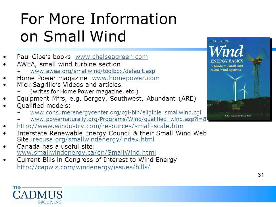 31 For More Information on Small Wind Paul Gipes books www.chelseagreen.comwww.chelseagreen.com AWEA, small wind turbine section –www.awea.org/smallwind/toolbox/default.aspwww.awea.org/smallwind/toolbox/default.asp Home Power magazine www.homepower.comwww.homepower.com Mick Sagrillos Videos and articles –(writes for Home Power magazine, etc.) Equipment Mfrs, e.g.