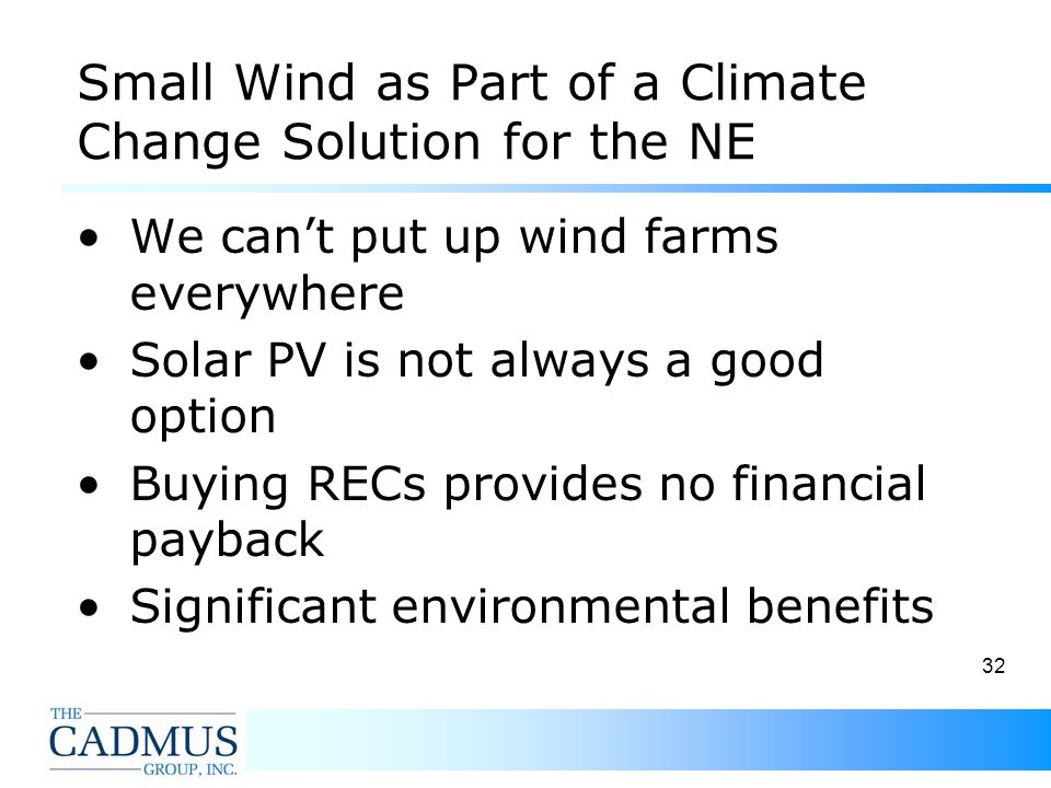 32 Small Wind as Part of a Climate Change Solution for the NE We cant put up wind farms everywhere Solar PV is not always a good option Buying RECs provides no financial payback Significant environmental benefits