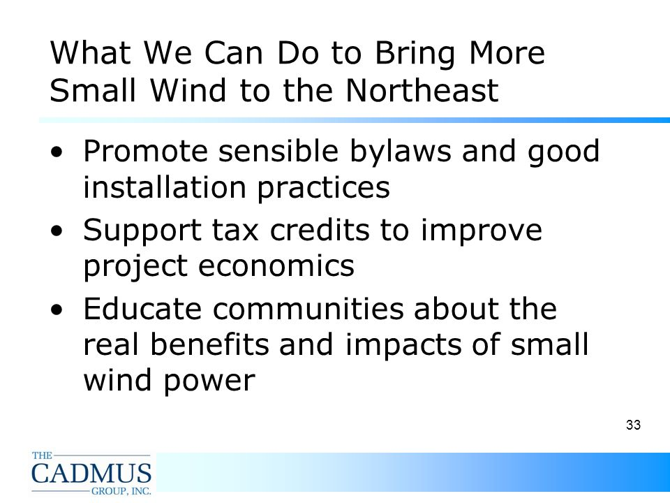 33 What We Can Do to Bring More Small Wind to the Northeast Promote sensible bylaws and good installation practices Support tax credits to improve project economics Educate communities about the real benefits and impacts of small wind power