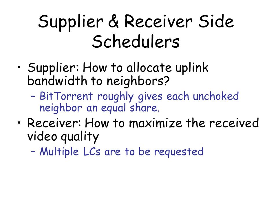 Supplier & Receiver Side Schedulers Supplier: How to allocate uplink bandwidth to neighbors? –BitTorrent roughly gives each unchoked neighbor an equal