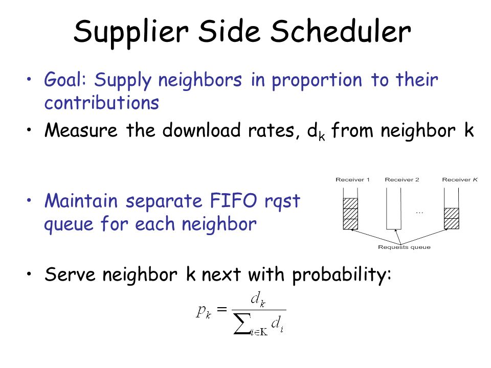 Supplier Side Scheduler Goal: Supply neighbors in proportion to their contributions Measure the download rates, d k from neighbor k Maintain separate