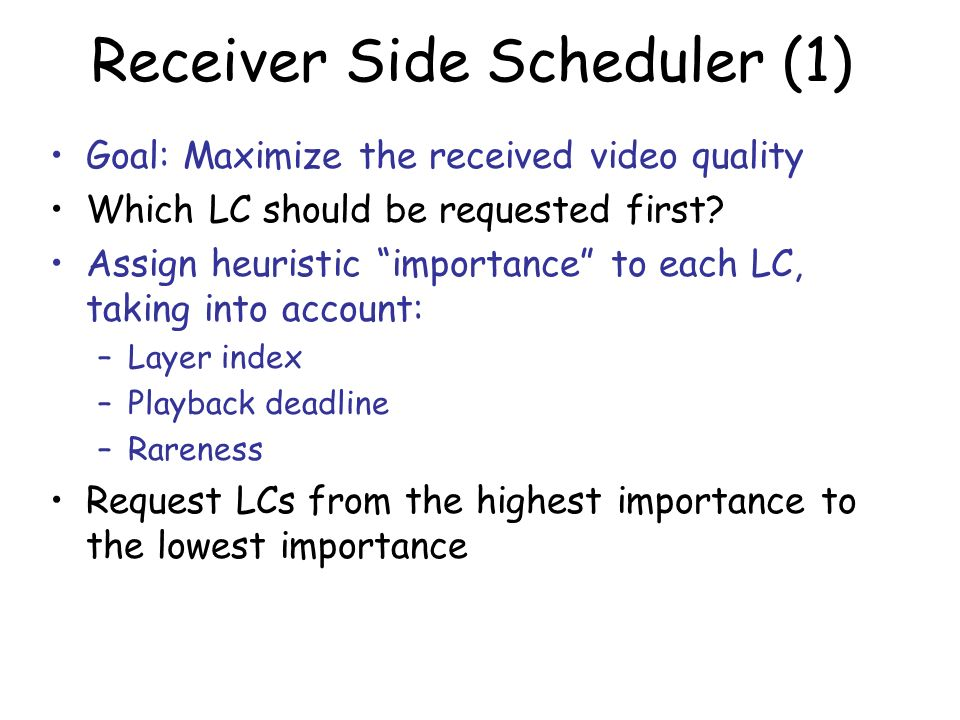 Receiver Side Scheduler (1) Goal: Maximize the received video quality Which LC should be requested first? Assign heuristic importance to each LC, taki