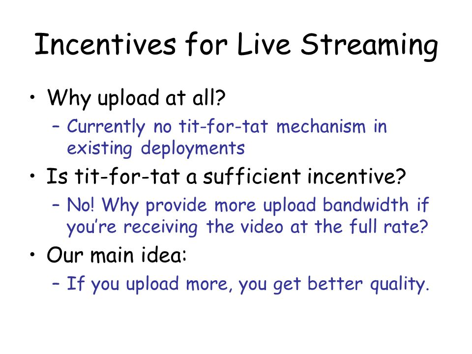 Incentives for Live Streaming Why upload at all? –Currently no tit-for-tat mechanism in existing deployments Is tit-for-tat a sufficient incentive? –N