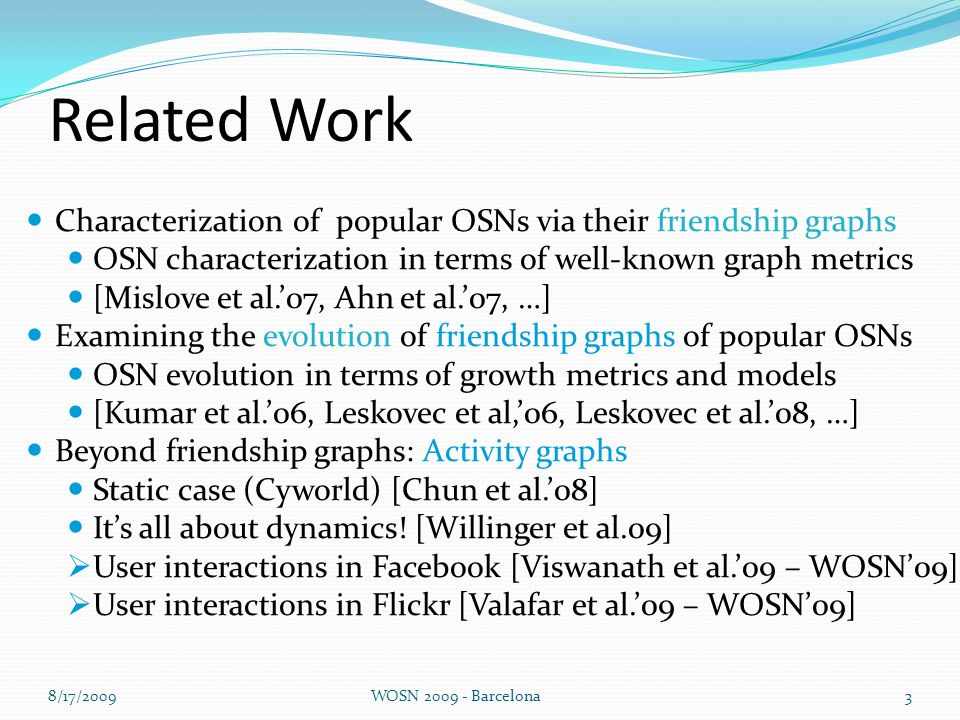 Related Work Characterization of popular OSNs via their friendship graphs OSN characterization in terms of well-known graph metrics [Mislove et al.07, Ahn et al.07, …] Examining the evolution of friendship graphs of popular OSNs OSN evolution in terms of growth metrics and models [Kumar et al.06, Leskovec et al,06, Leskovec et al.08, …] Beyond friendship graphs: Activity graphs Static case (Cyworld) [Chun et al.08] Its all about dynamics.