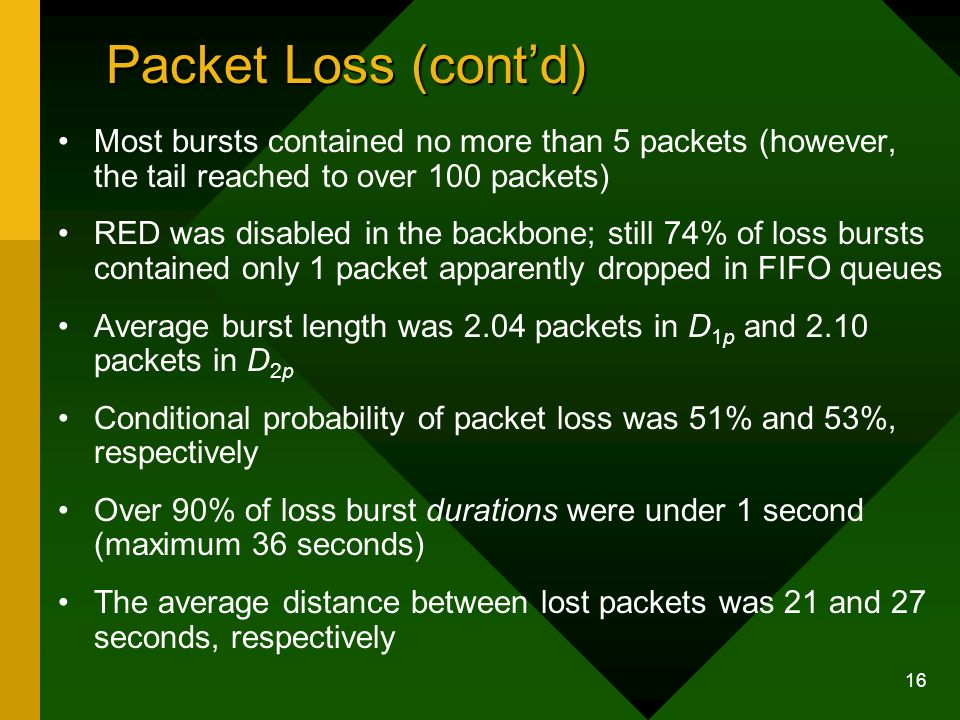 16 Packet Loss (contd) Most bursts contained no more than 5 packets (however, the tail reached to over 100 packets) RED was disabled in the backbone; still 74% of loss bursts contained only 1 packet apparently dropped in FIFO queues Average burst length was 2.04 packets in D 1p and 2.10 packets in D 2p Conditional probability of packet loss was 51% and 53%, respectively Over 90% of loss burst durations were under 1 second (maximum 36 seconds) The average distance between lost packets was 21 and 27 seconds, respectively