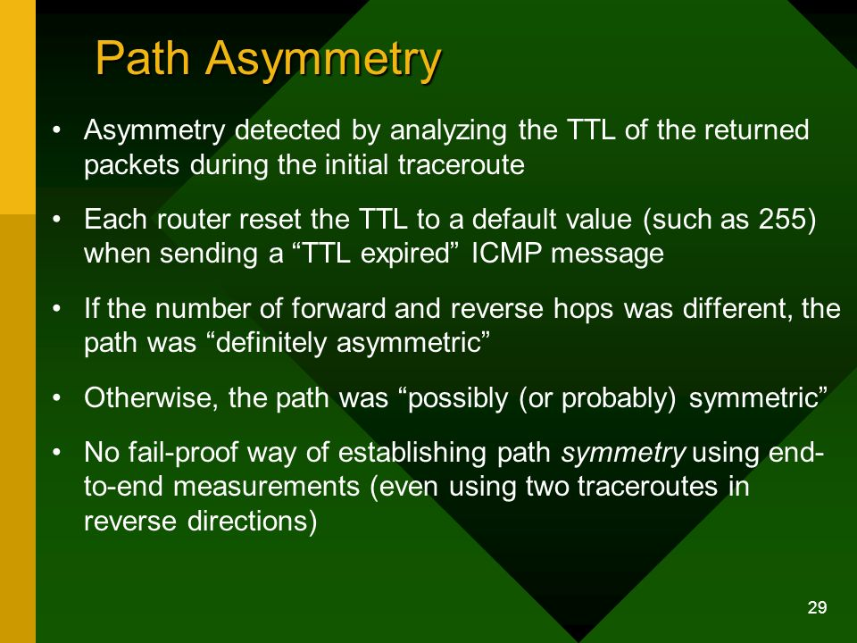 29 Path Asymmetry Asymmetry detected by analyzing the TTL of the returned packets during the initial traceroute Each router reset the TTL to a default