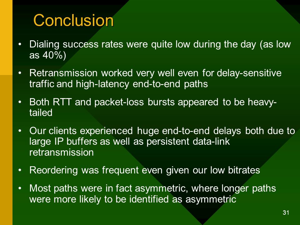 31 Conclusion Dialing success rates were quite low during the day (as low as 40%) Retransmission worked very well even for delay-sensitive traffic and high-latency end-to-end paths Both RTT and packet-loss bursts appeared to be heavy- tailed Our clients experienced huge end-to-end delays both due to large IP buffers as well as persistent data-link retransmission Reordering was frequent even given our low bitrates Most paths were in fact asymmetric, where longer paths were more likely to be identified as asymmetric