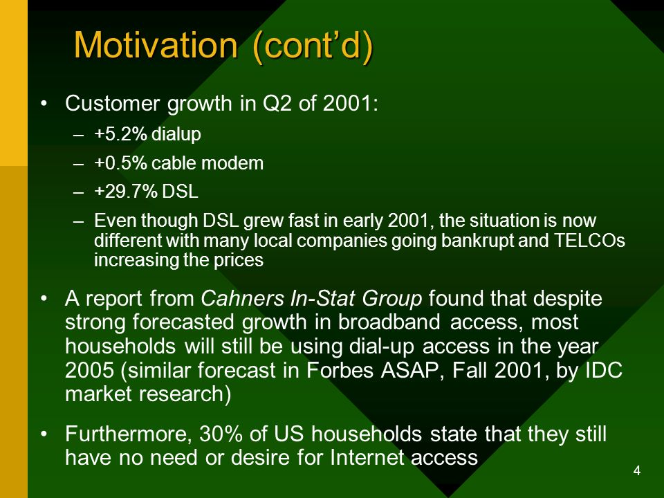 4 Motivation (contd) Customer growth in Q2 of 2001: –+5.2% dialup –+0.5% cable modem –+29.7% DSL –Even though DSL grew fast in early 2001, the situati