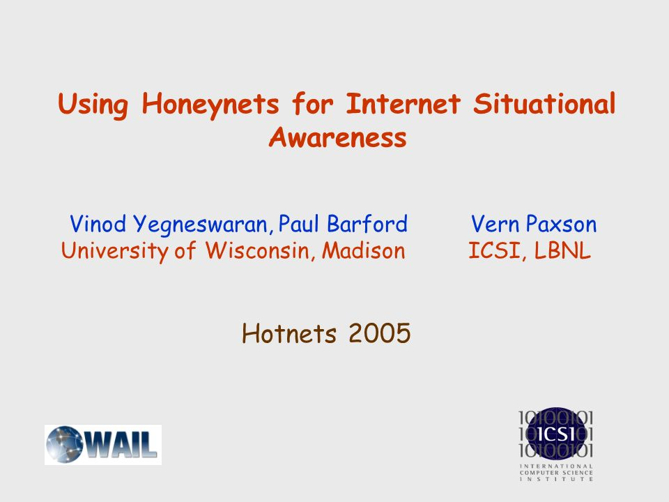 Using Honeynets for Internet Situational Awareness Vinod Yegneswaran, Paul Barford Vern Paxson University of Wisconsin, Madison ICSI, LBNL Hotnets 2005