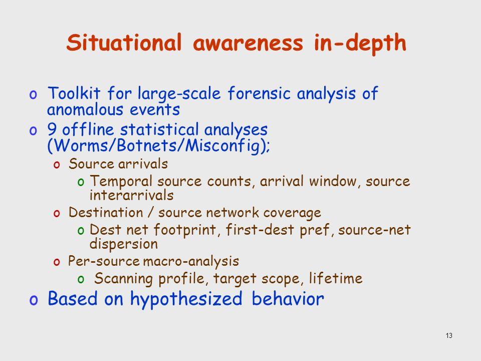 13 Situational awareness in-depth oToolkit for large-scale forensic analysis of anomalous events o9 offline statistical analyses (Worms/Botnets/Misconfig); oSource arrivals oTemporal source counts, arrival window, source interarrivals oDestination / source network coverage oDest net footprint, first-dest pref, source-net dispersion oPer-source macro-analysis o Scanning profile, target scope, lifetime oBased on hypothesized behavior