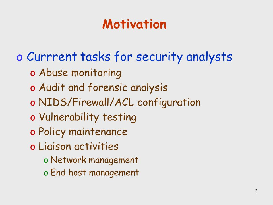 2 Motivation oCurrrent tasks for security analysts oAbuse monitoring oAudit and forensic analysis oNIDS/Firewall/ACL configuration oVulnerability testing oPolicy maintenance oLiaison activities oNetwork management oEnd host management
