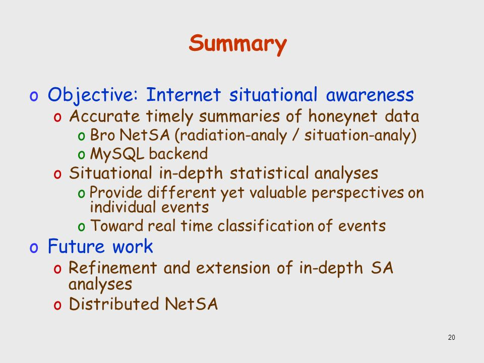 20 Summary oObjective: Internet situational awareness oAccurate timely summaries of honeynet data oBro NetSA (radiation-analy / situation-analy) oMySQL backend oSituational in-depth statistical analyses oProvide different yet valuable perspectives on individual events oToward real time classification of events oFuture work oRefinement and extension of in-depth SA analyses oDistributed NetSA
