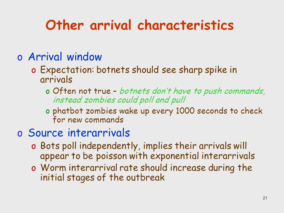 21 Other arrival characteristics oArrival window oExpectation: botnets should see sharp spike in arrivals oOften not true – botnets dont have to push commands, instead zombies could poll and pull ophatbot zombies wake up every 1000 seconds to check for new commands oSource interarrivals oBots poll independently, implies their arrivals will appear to be poisson with exponential interarrivals oWorm interarrival rate should increase during the initial stages of the outbreak