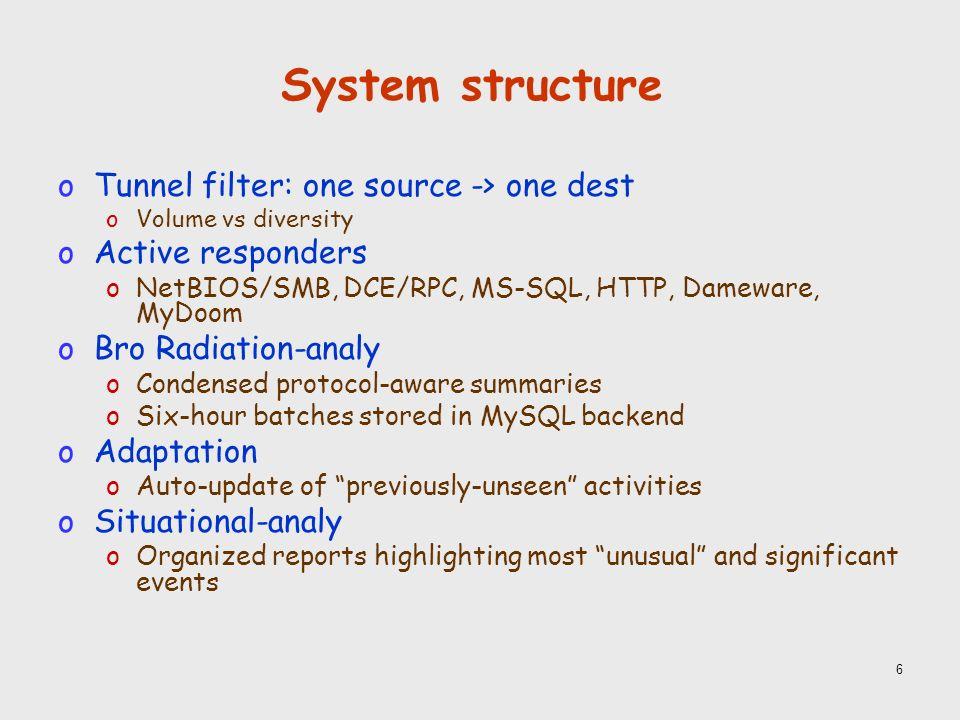 6 System structure oTunnel filter: one source -> one dest oVolume vs diversity oActive responders oNetBIOS/SMB, DCE/RPC, MS-SQL, HTTP, Dameware, MyDoom oBro Radiation-analy oCondensed protocol-aware summaries oSix-hour batches stored in MySQL backend oAdaptation oAuto-update of previously-unseen activities oSituational-analy oOrganized reports highlighting most unusual and significant events