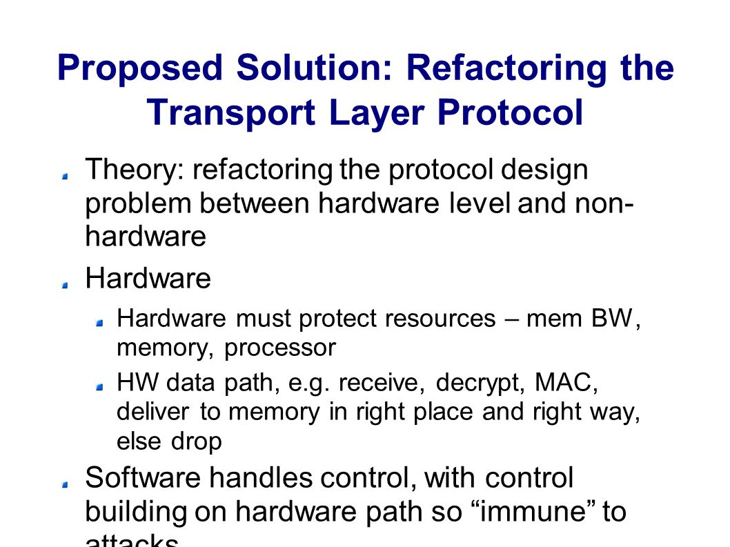 Proposed Solution: Refactoring the Transport Layer Protocol Theory: refactoring the protocol design problem between hardware level and non- hardware Hardware Hardware must protect resources – mem BW, memory, processor HW data path, e.g.