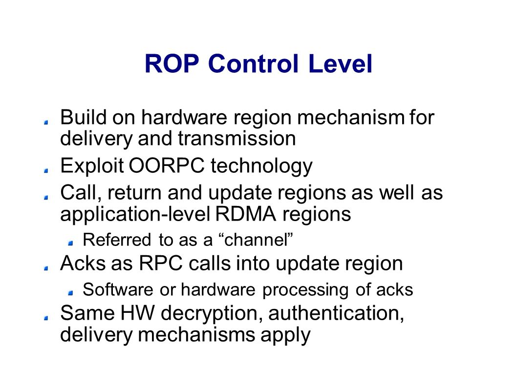 ROP Control Level Build on hardware region mechanism for delivery and transmission Exploit OORPC technology Call, return and update regions as well as application-level RDMA regions Referred to as a channel Acks as RPC calls into update region Software or hardware processing of acks Same HW decryption, authentication, delivery mechanisms apply