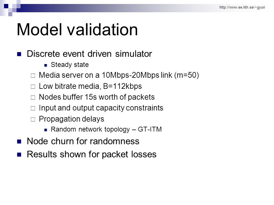 http://www.ee.kth.se/~gyuri Model validation Discrete event driven simulator Steady state Media server on a 10Mbps-20Mbps link (m=50) Low bitrate media, B=112kbps Nodes buffer 15s worth of packets Input and output capacity constraints Propagation delays Random network topology – GT-ITM Node churn for randomness Results shown for packet losses