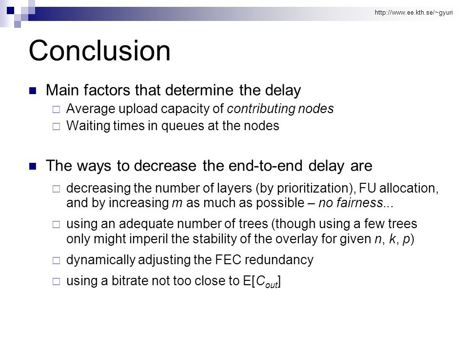http://www.ee.kth.se/~gyuri Conclusion Main factors that determine the delay Average upload capacity of contributing nodes Waiting times in queues at the nodes The ways to decrease the end-to-end delay are decreasing the number of layers (by prioritization), FU allocation, and by increasing m as much as possible – no fairness...