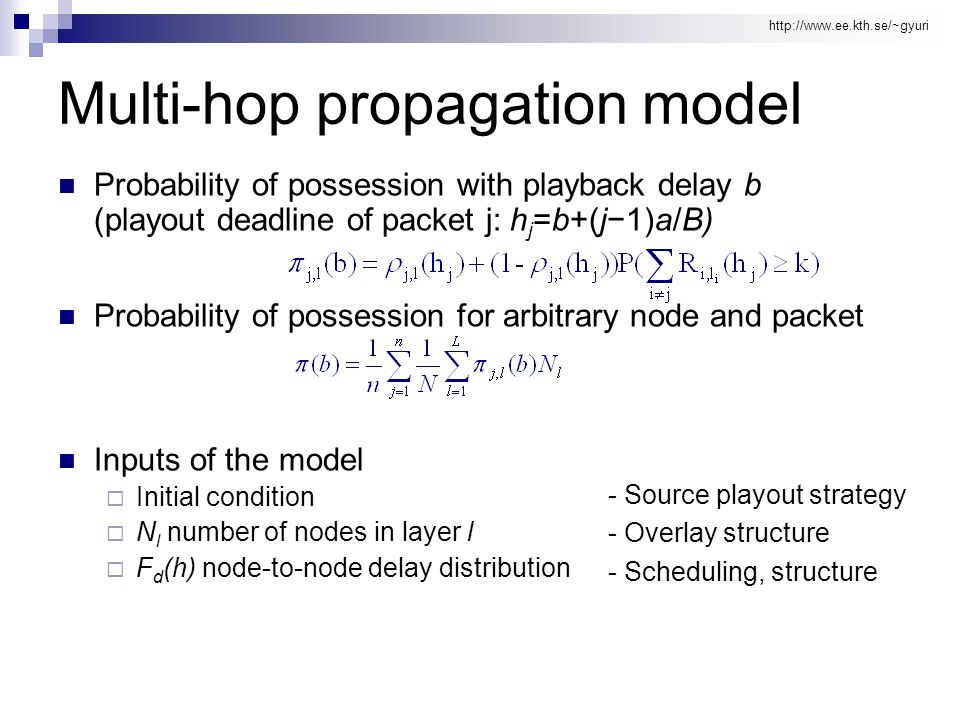 http://www.ee.kth.se/~gyuri Multi-hop propagation model Probability of possession with playback delay b (playout deadline of packet j: h j =b+(j1)a/B) Probability of possession for arbitrary node and packet Inputs of the model Initial condition N l number of nodes in layer l F d (h) node-to-node delay distribution - Source playout strategy - Overlay structure - Scheduling, structure