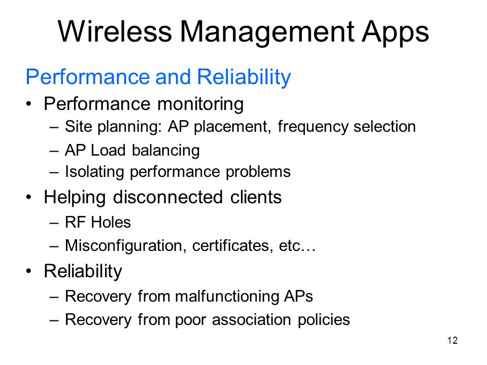 12 Wireless Management Apps Performance and Reliability Performance monitoring –Site planning: AP placement, frequency selection –AP Load balancing –I