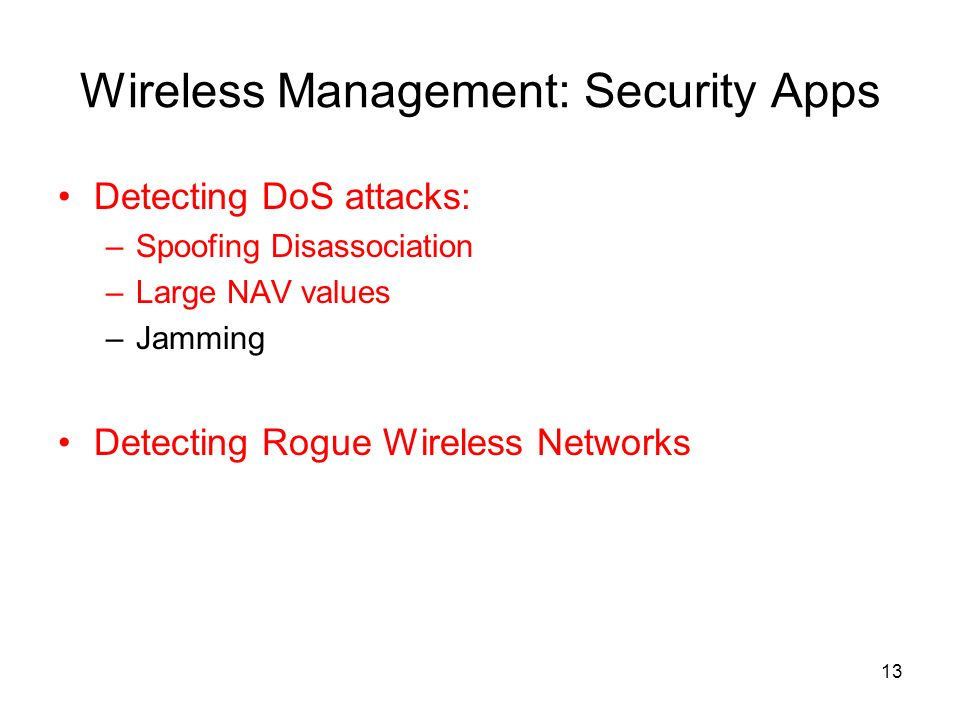 13 Wireless Management: Security Apps Detecting DoS attacks: –Spoofing Disassociation –Large NAV values –Jamming Detecting Rogue Wireless Networks