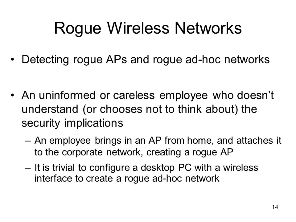 14 Rogue Wireless Networks Detecting rogue APs and rogue ad-hoc networks An uninformed or careless employee who doesnt understand (or chooses not to t