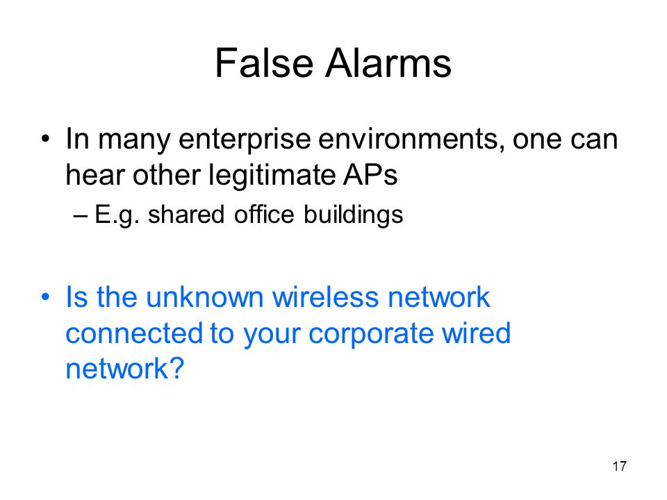 17 False Alarms In many enterprise environments, one can hear other legitimate APs –E.g. shared office buildings Is the unknown wireless network conne