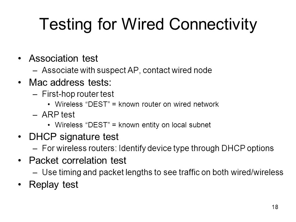 18 Testing for Wired Connectivity Association test –Associate with suspect AP, contact wired node Mac address tests: –First-hop router test Wireless D