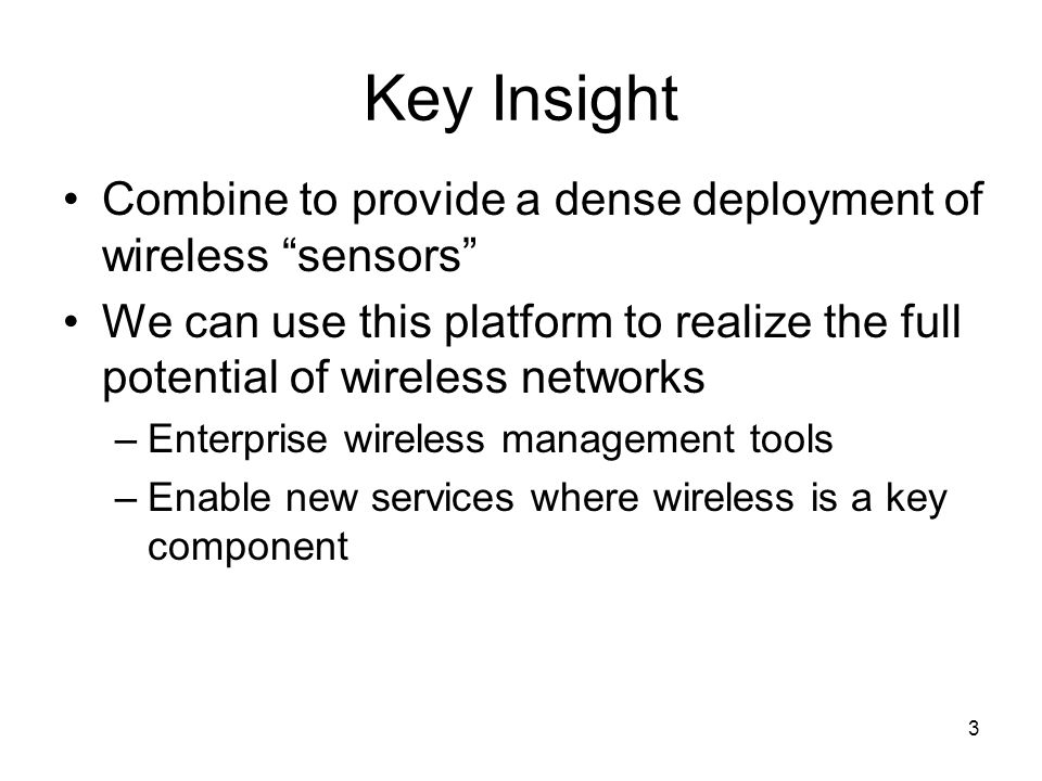 3 Key Insight Combine to provide a dense deployment of wireless sensors We can use this platform to realize the full potential of wireless networks –E
