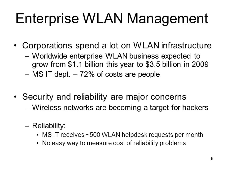 6 Enterprise WLAN Management Corporations spend a lot on WLAN infrastructure –Worldwide enterprise WLAN business expected to grow from $1.1 billion th