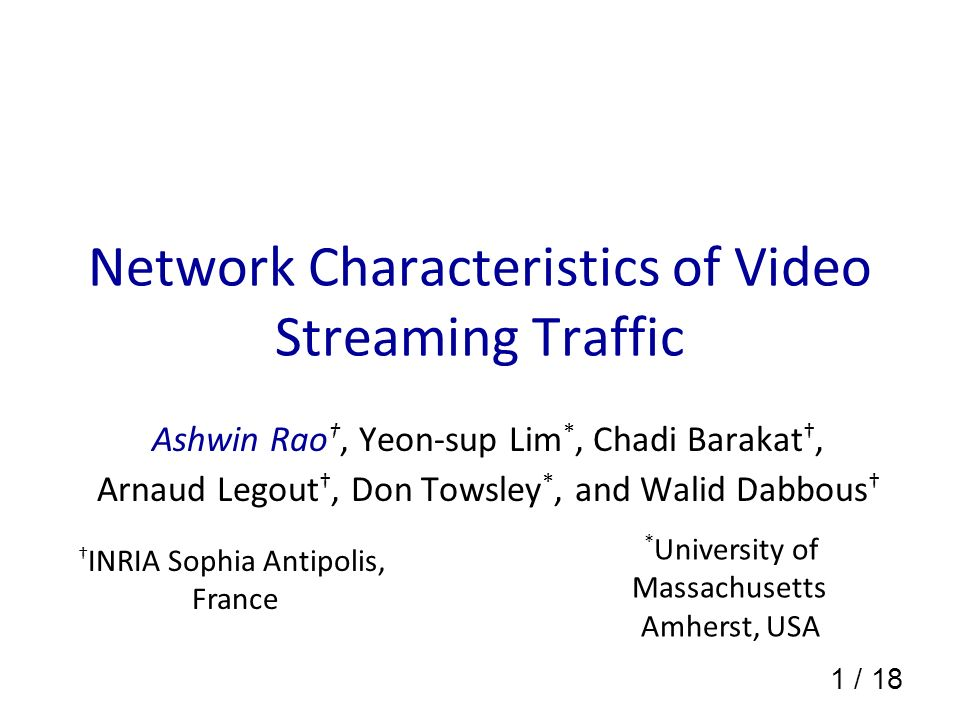1 / 18 Network Characteristics of Video Streaming Traffic Ashwin Rao, Yeon-sup Lim *, Chadi Barakat, Arnaud Legout, Don Towsley *, and Walid Dabbous INRIA Sophia Antipolis, France * University of Massachusetts Amherst, USA