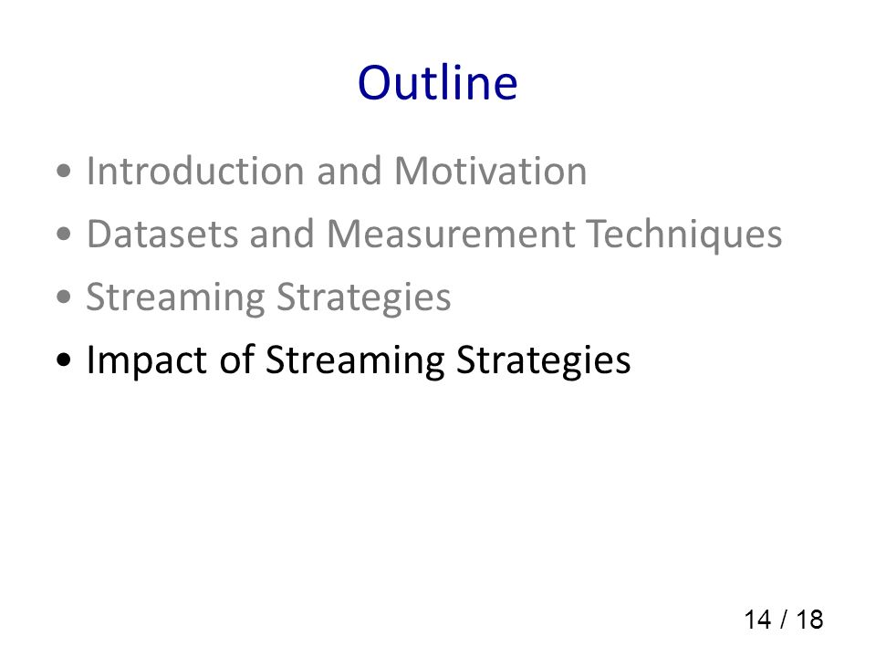 14 / 18 Outline Introduction and Motivation Datasets and Measurement Techniques Streaming Strategies Impact of Streaming Strategies
