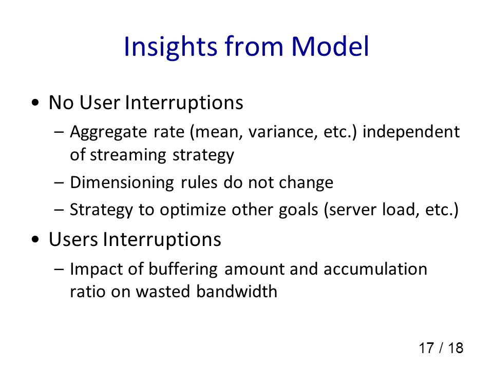 17 / 18 Insights from Model No User Interruptions –Aggregate rate (mean, variance, etc.) independent of streaming strategy –Dimensioning rules do not change –Strategy to optimize other goals (server load, etc.) Users Interruptions –Impact of buffering amount and accumulation ratio on wasted bandwidth