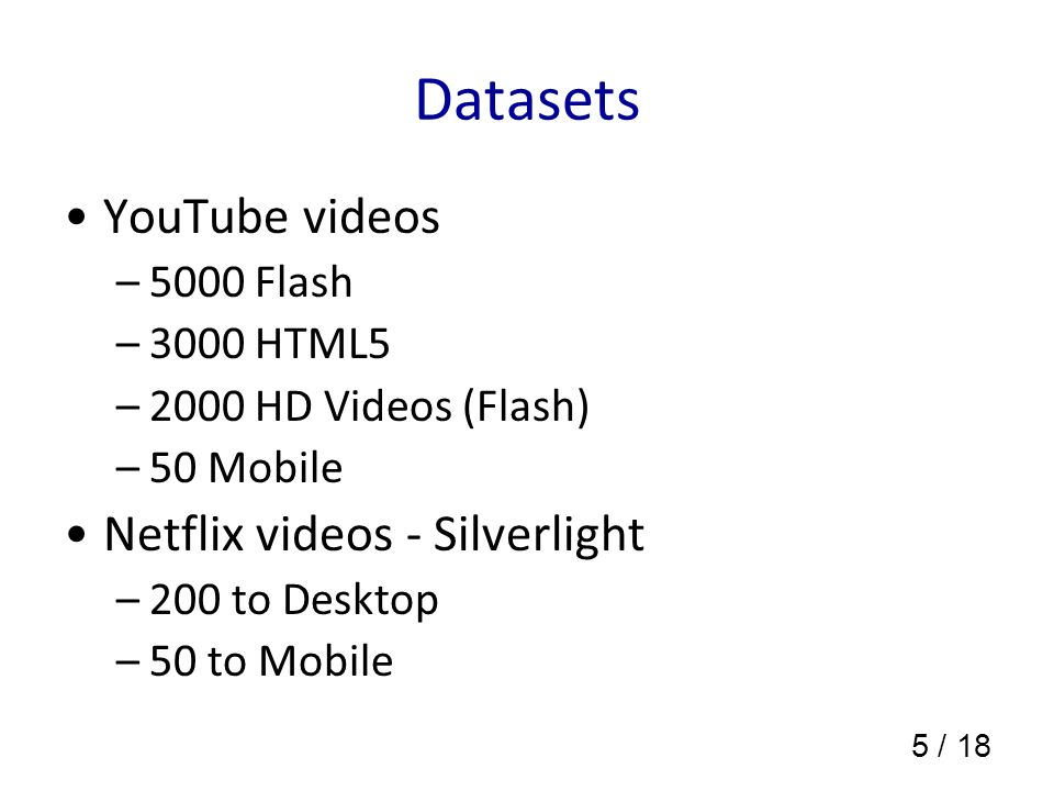 5 / 18 Datasets YouTube videos –5000 Flash –3000 HTML5 –2000 HD Videos (Flash) –50 Mobile Netflix videos - Silverlight –200 to Desktop –50 to Mobile