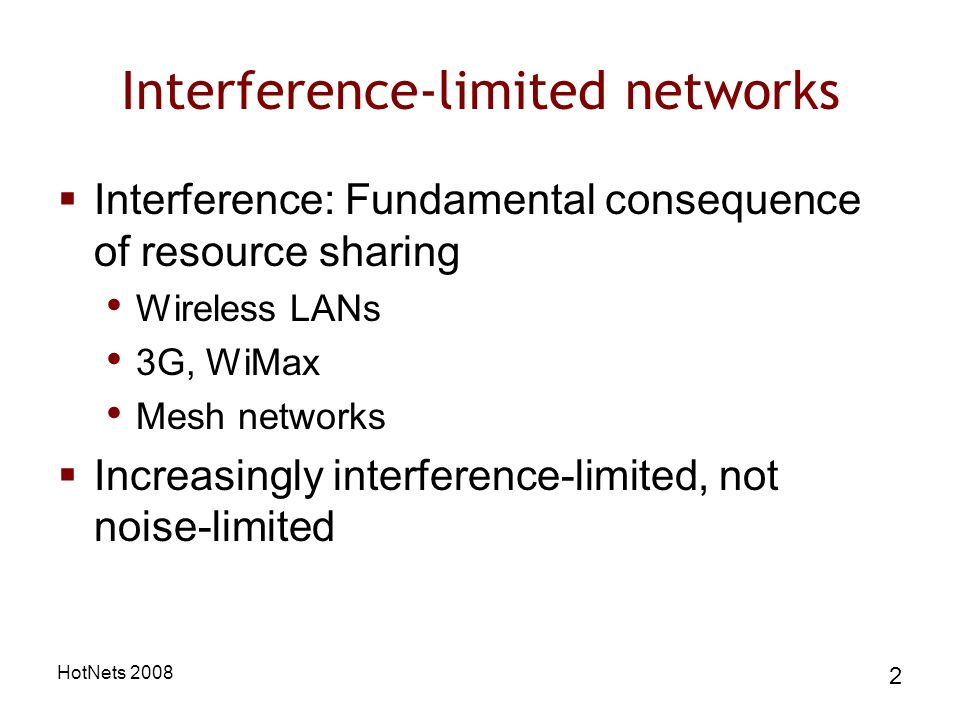 HotNets Interference-limited networks Interference: Fundamental consequence of resource sharing Wireless LANs 3G, WiMax Mesh networks Increasingly interference-limited, not noise-limited