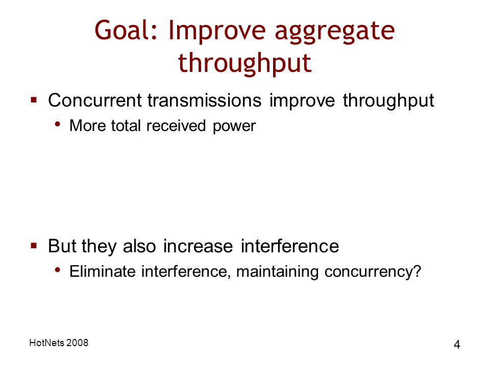 HotNets 2008 4 Goal: Improve aggregate throughput Concurrent transmissions improve throughput More total received power But they also increase interference Eliminate interference, maintaining concurrency