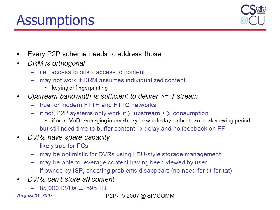 August 31, 2007 P2P-TV 2007 @ SIGCOMM Assumptions Every P2P scheme needs to address those DRM is orthogonal –i.e., access to bits access to content –m