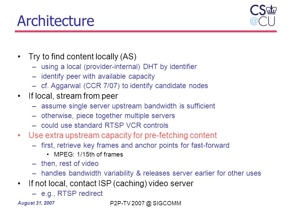 August 31, 2007 P2P-TV 2007 @ SIGCOMM Architecture Try to find content locally (AS) –using a local (provider-internal) DHT by identifier –identify pee