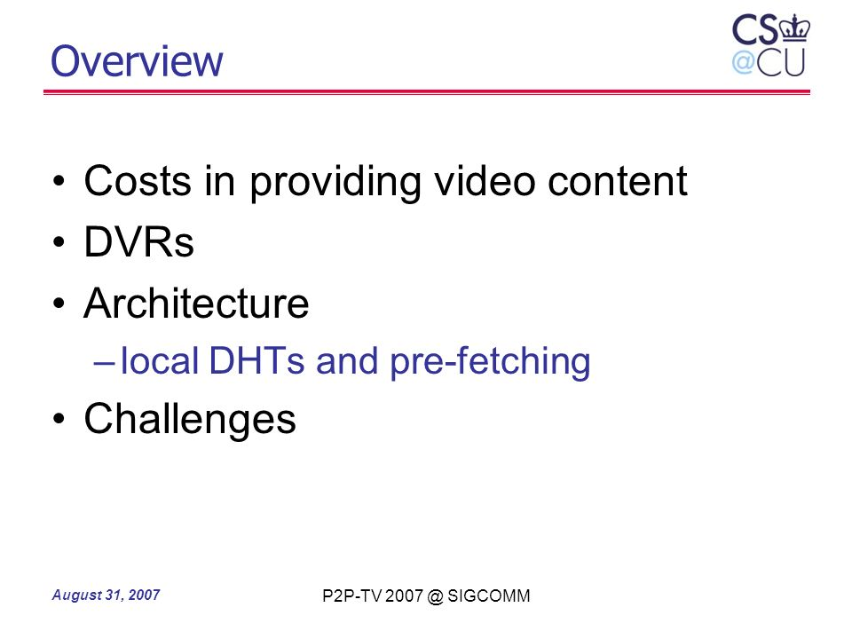 August 31, 2007 P2P-TV 2007 @ SIGCOMM Overview Costs in providing video content DVRs Architecture –local DHTs and pre-fetching Challenges
