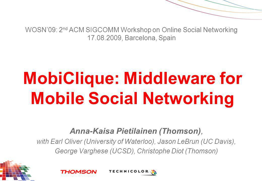 MobiClique: Middleware for Mobile Social Networking Anna-Kaisa Pietilainen (Thomson), with Earl Oliver (University of Waterloo), Jason LeBrun (UC Davis), George Varghese (UCSD), Christophe Diot (Thomson) WOSN09: 2 nd ACM SIGCOMM Workshop on Online Social Networking 17.08.2009, Barcelona, Spain