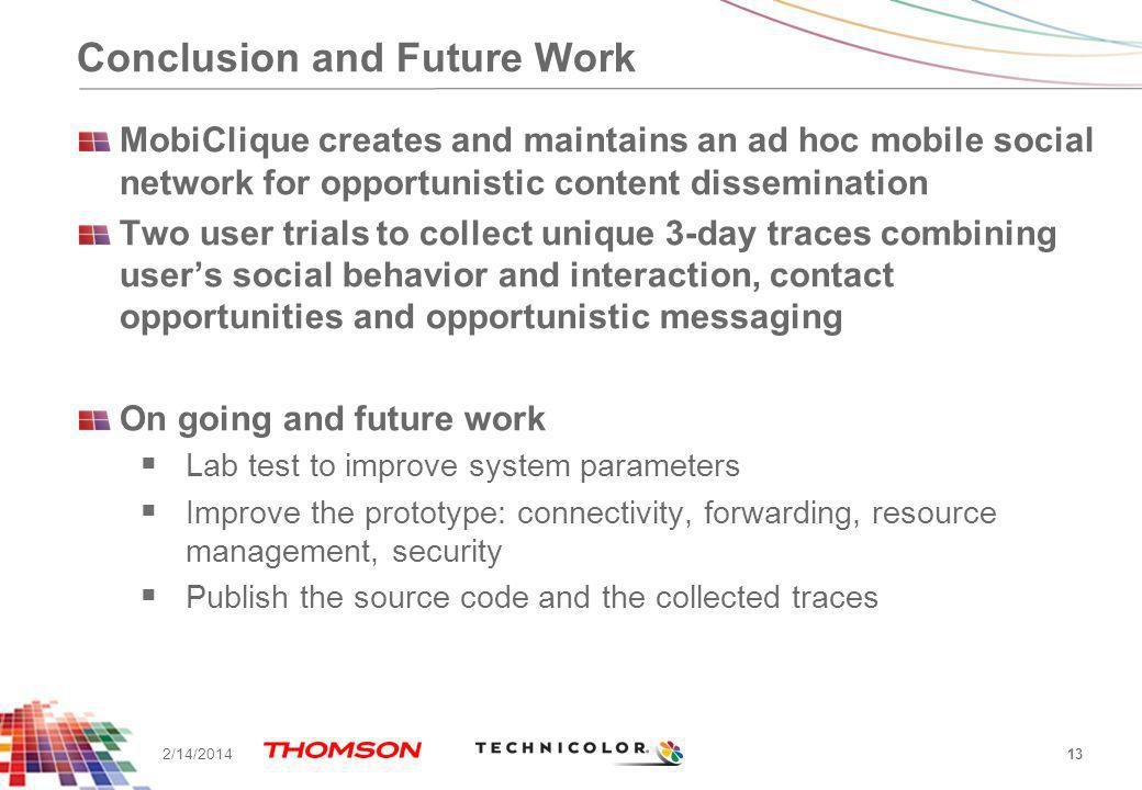 Conclusion and Future Work MobiClique creates and maintains an ad hoc mobile social network for opportunistic content dissemination Two user trials to collect unique 3-day traces combining users social behavior and interaction, contact opportunities and opportunistic messaging On going and future work Lab test to improve system parameters Improve the prototype: connectivity, forwarding, resource management, security Publish the source code and the collected traces 13 2/14/2014