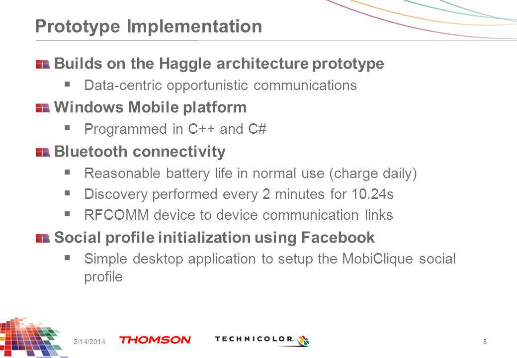 Prototype Implementation Builds on the Haggle architecture prototype Data-centric opportunistic communications Windows Mobile platform Programmed in C++ and C# Bluetooth connectivity Reasonable battery life in normal use (charge daily) Discovery performed every 2 minutes for 10.24s RFCOMM device to device communication links Social profile initialization using Facebook Simple desktop application to setup the MobiClique social profile 8 2/14/2014