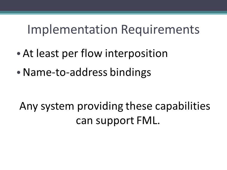 Implementation Requirements At least per flow interposition Name-to-address bindings Any system providing these capabilities can support FML.