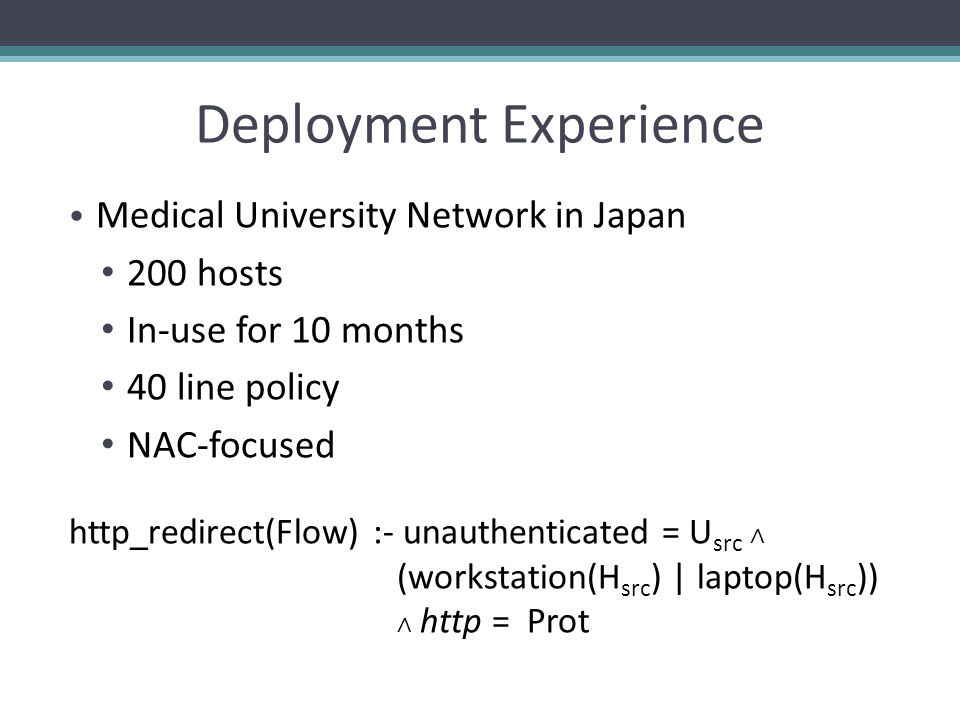 Deployment Experience Medical University Network in Japan 200 hosts In-use for 10 months 40 line policy NAC-focused http_redirect(Flow) :- unauthenticated = U src (workstation(H src ) | laptop(H src )) http = Prot