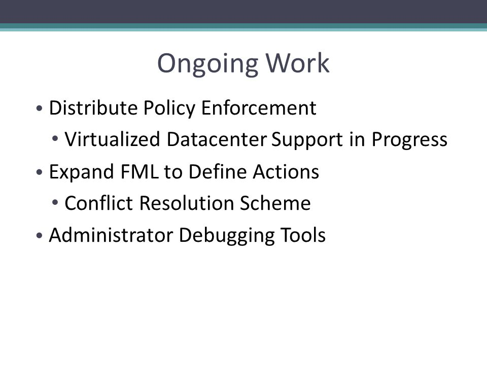 Ongoing Work Distribute Policy Enforcement Virtualized Datacenter Support in Progress Expand FML to Define Actions Conflict Resolution Scheme Administrator Debugging Tools