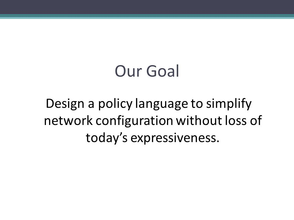Language Goals Maintain Todays Expressiveness Support High-level Naming Guests must send all HTTP traffic via a proxy Single Point of Declaration Clear how traffic will be treated Support Composition and Exception Policy Models Performance Amenable to efficient implementation Extensibility Multiple Authorship
