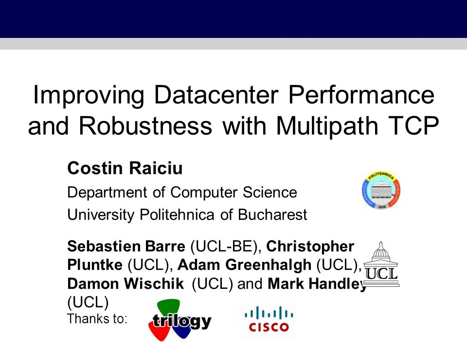 Improving Datacenter Performance and Robustness with Multipath TCP Costin Raiciu Department of Computer Science University Politehnica of Bucharest Se